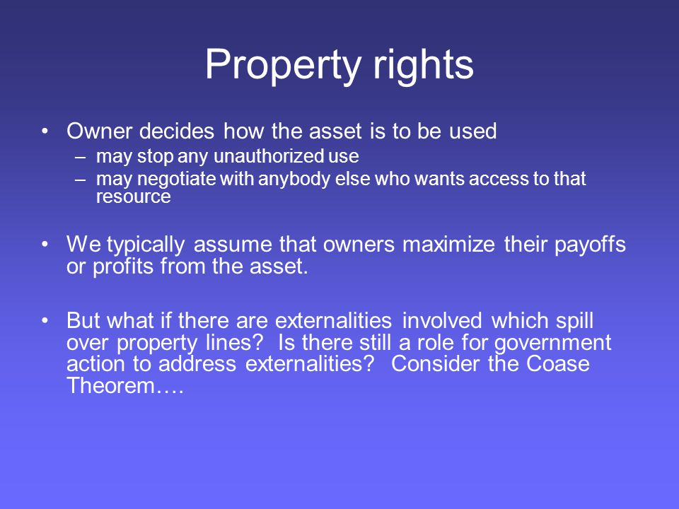 Property rights Owner decides how the asset is to be used –may stop any unauthorized use –may negotiate with anybody else who wants access to that resource We typically assume that owners maximize their payoffs or profits from the asset.