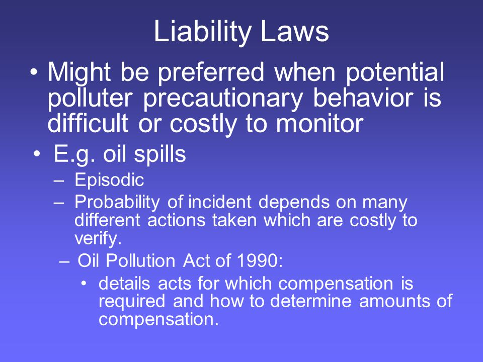 Liability Laws Might be preferred when potential polluter precautionary behavior is difficult or costly to monitor E.g.