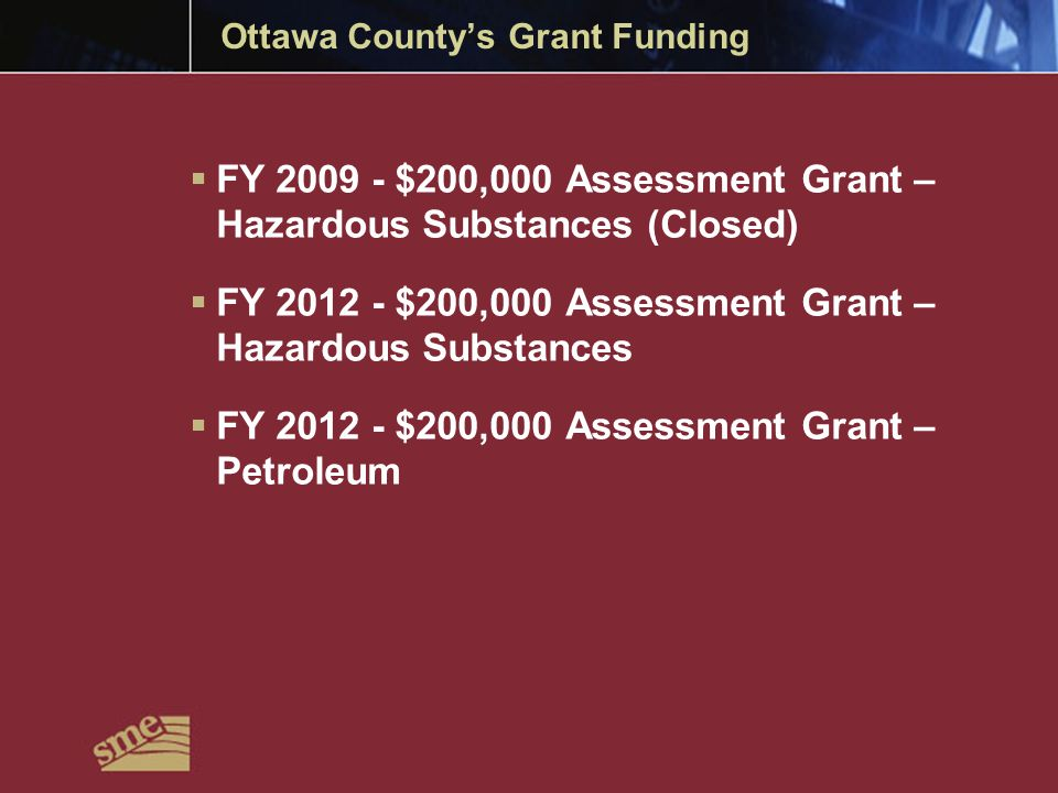 Ottawa County's Grant Funding  FY 2009 - $200,000 Assessment Grant – Hazardous Substances (Closed)  FY 2012 - $200,000 Assessment Grant – Hazardous Substances  FY 2012 - $200,000 Assessment Grant – Petroleum