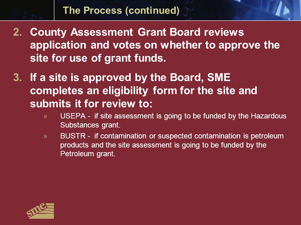 The Process (continued) 2.County Assessment Grant Board reviews application and votes on whether to approve the site for use of grant funds.