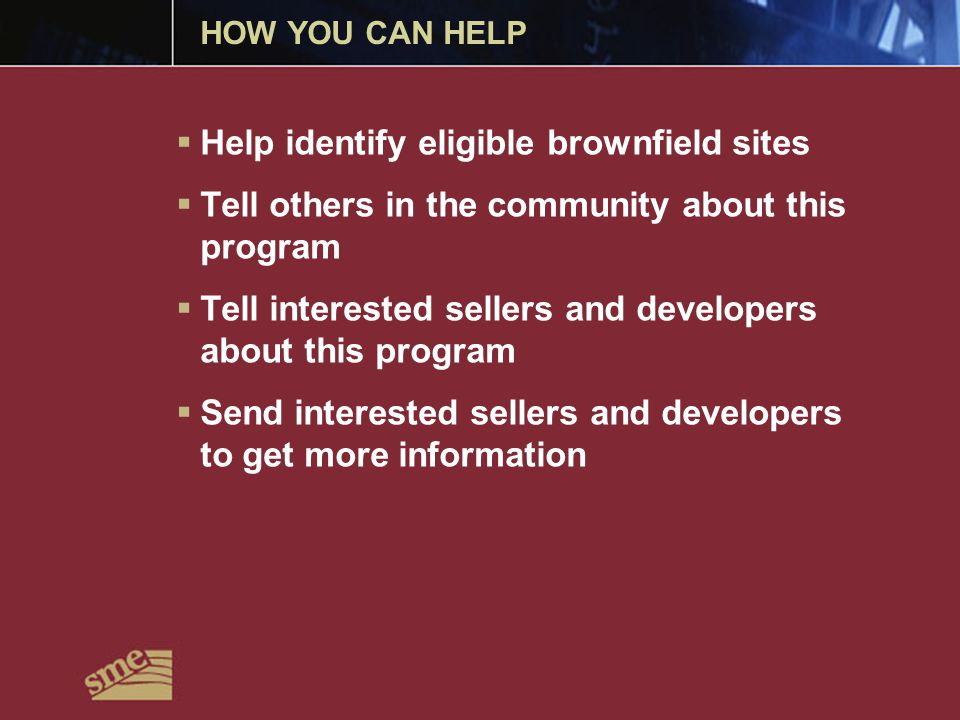 HOW YOU CAN HELP  Help identify eligible brownfield sites  Tell others in the community about this program  Tell interested sellers and developers about this program  Send interested sellers and developers to get more information