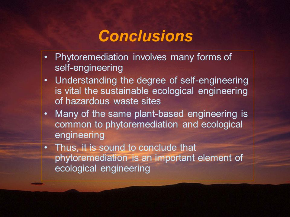 Phytoremediation involves many forms of self-engineering Understanding the degree of self-engineering is vital the sustainable ecological engineering of hazardous waste sites Many of the same plant-based engineering is common to phytoremediation and ecological engineering Thus, it is sound to conclude that phytoremediation is an important element of ecological engineering Conclusions