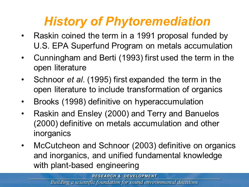 Other Seminal Work Work of Chaney and ARS dates to 1983 on metals accumulation Land treatment of waste near Berlin started about 300 year ago Plant based engineering is now the basis of phytoremediation  Wetland design  Riparian buffer design  Tree, grass, and crop plantation