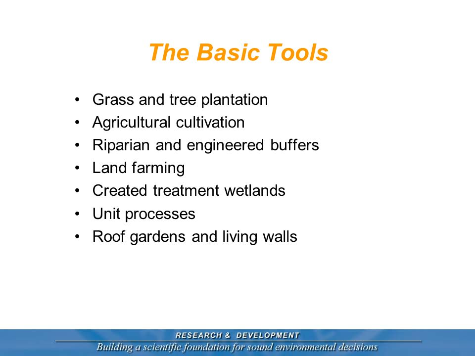 The Basic Tools Grass and tree plantation Agricultural cultivation Riparian and engineered buffers Land farming Created treatment wetlands Unit processes Roof gardens and living walls