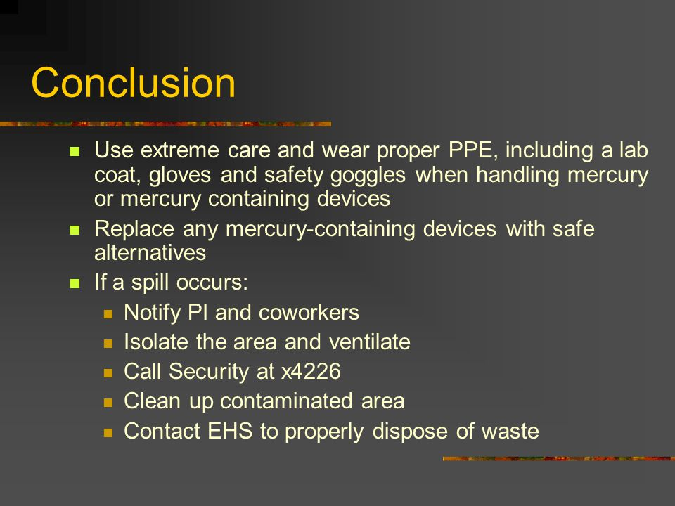 Conclusion Use extreme care and wear proper PPE, including a lab coat, gloves and safety goggles when handling mercury or mercury containing devices Replace any mercury-containing devices with safe alternatives If a spill occurs: Notify PI and coworkers Isolate the area and ventilate Call Security at x4226 Clean up contaminated area Contact EHS to properly dispose of waste