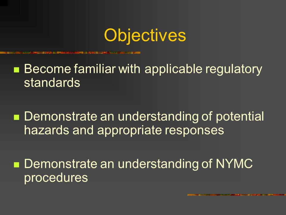 Objectives Become familiar with applicable regulatory standards Demonstrate an understanding of potential hazards and appropriate responses Demonstrate an understanding of NYMC procedures