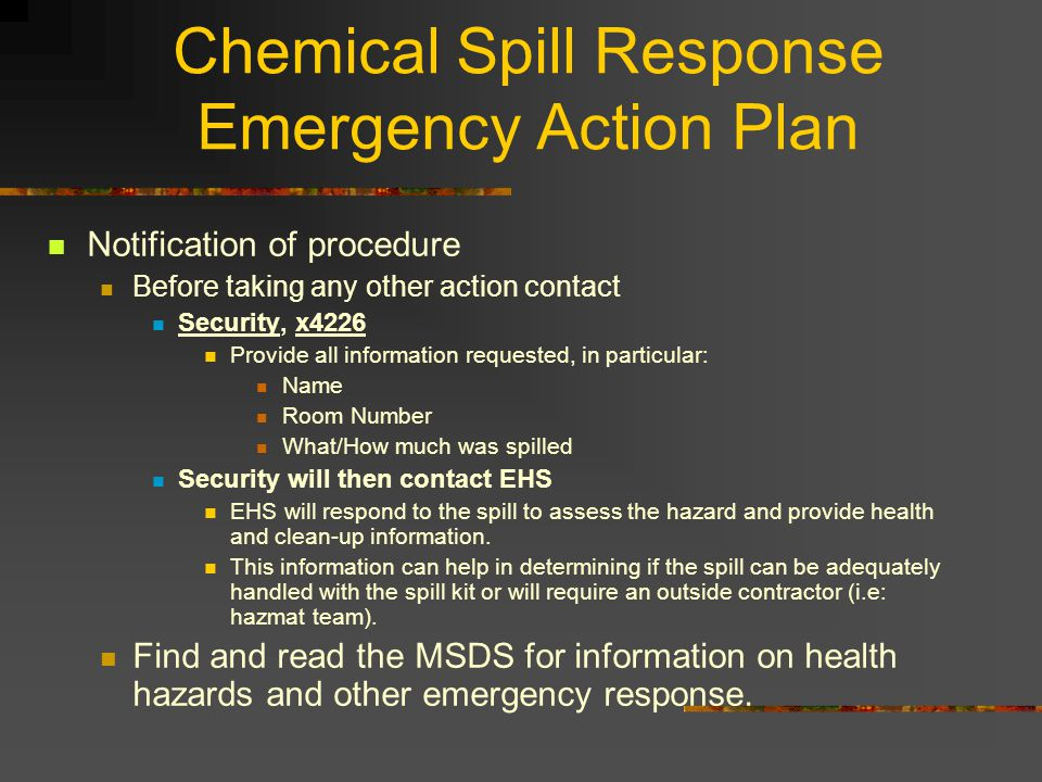 Chemical Spill Response Emergency Action Plan Notification of procedure Before taking any other action contact Security, x4226 Provide all information requested, in particular: Name Room Number What/How much was spilled Security will then contact EHS EHS will respond to the spill to assess the hazard and provide health and clean-up information.