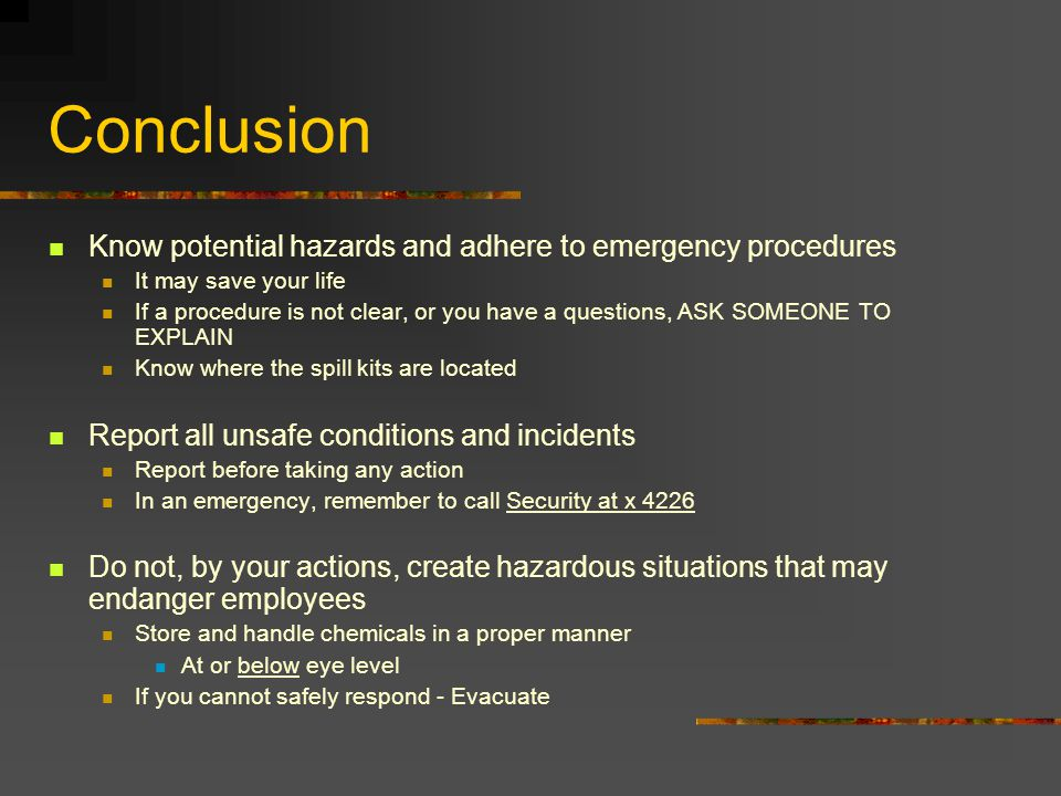 Conclusion Know potential hazards and adhere to emergency procedures It may save your life If a procedure is not clear, or you have a questions, ASK SOMEONE TO EXPLAIN Know where the spill kits are located Report all unsafe conditions and incidents Report before taking any action In an emergency, remember to call Security at x 4226 Do not, by your actions, create hazardous situations that may endanger employees Store and handle chemicals in a proper manner At or below eye level If you cannot safely respond - Evacuate