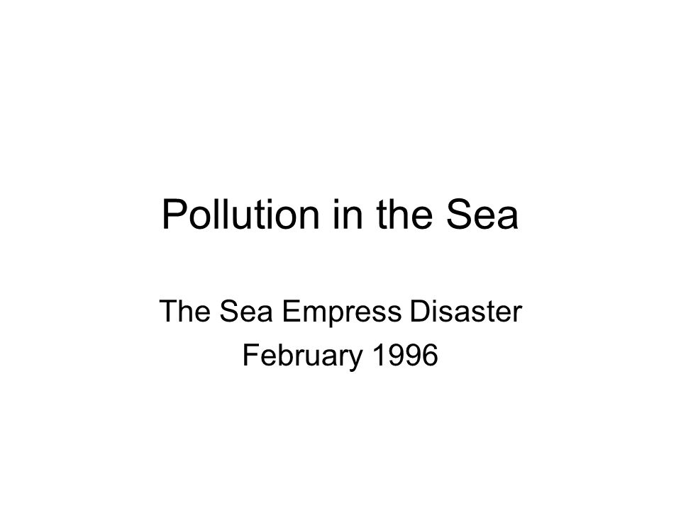 Pollution in the Sea The Sea Empress Disaster February 1996