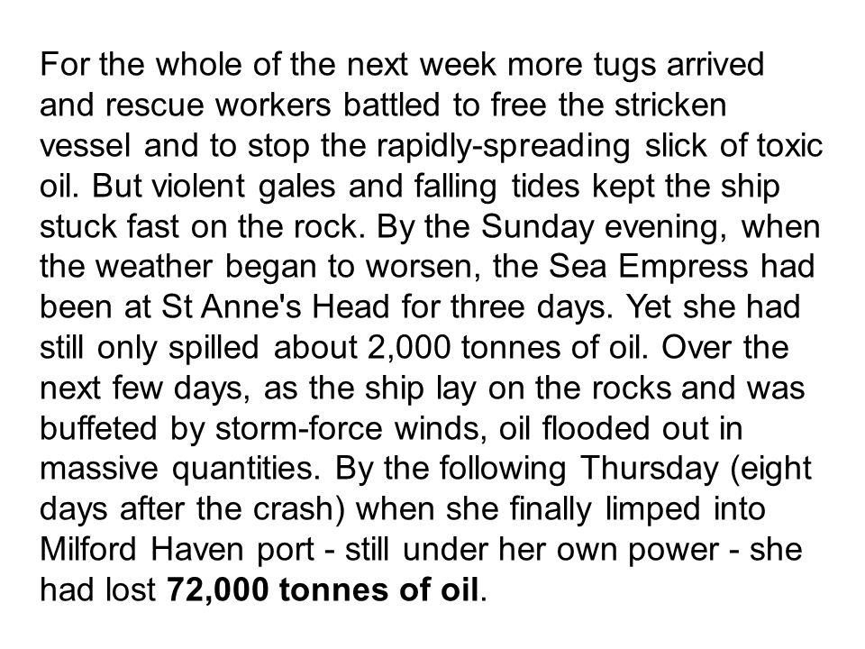 For the whole of the next week more tugs arrived and rescue workers battled to free the stricken vessel and to stop the rapidly-spreading slick of toxic oil.