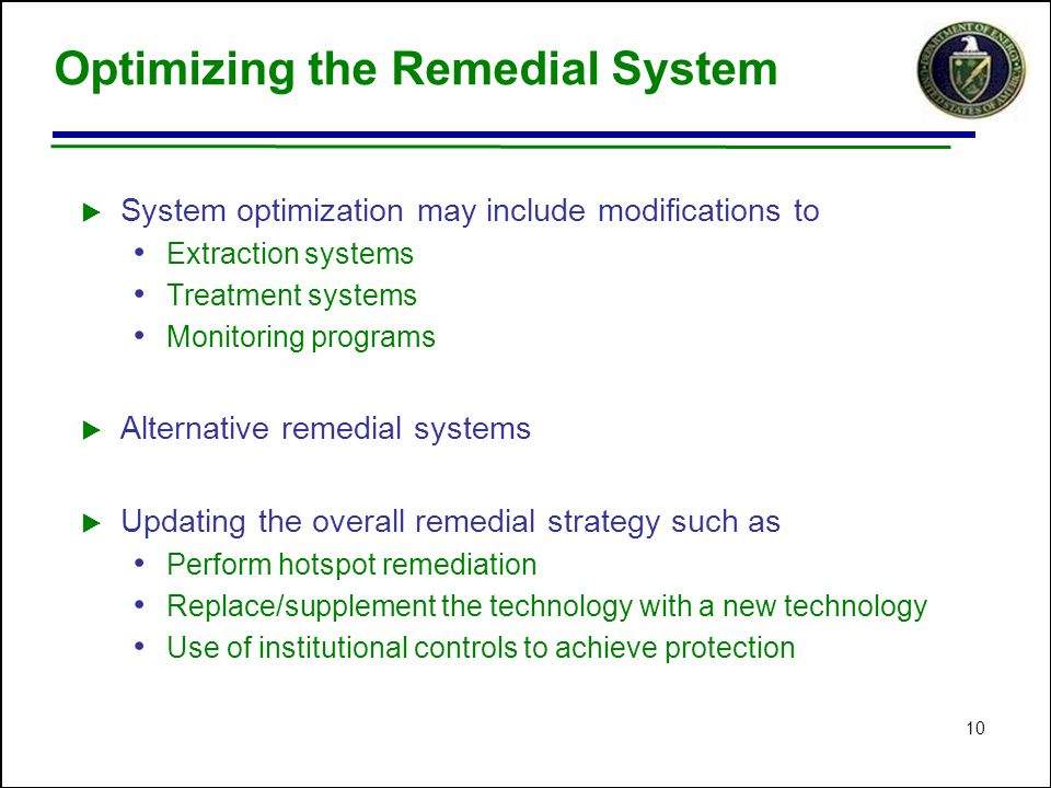 10 Optimizing the Remedial System  System optimization may include modifications to Extraction systems Treatment systems Monitoring programs  Alternative remedial systems  Updating the overall remedial strategy such as Perform hotspot remediation Replace/supplement the technology with a new technology Use of institutional controls to achieve protection