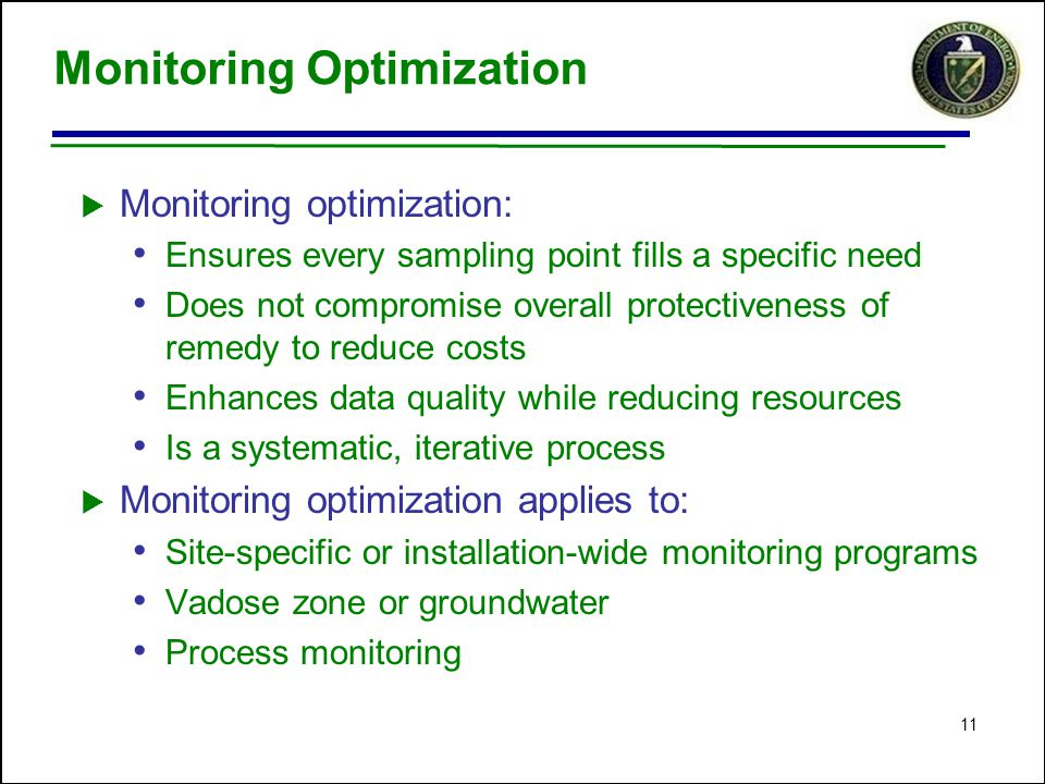 11 Monitoring Optimization  Monitoring optimization: Ensures every sampling point fills a specific need Does not compromise overall protectiveness of remedy to reduce costs Enhances data quality while reducing resources Is a systematic, iterative process  Monitoring optimization applies to: Site-specific or installation-wide monitoring programs Vadose zone or groundwater Process monitoring