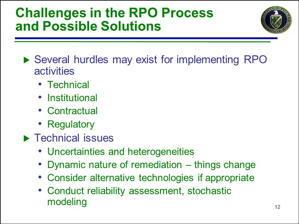 12 Challenges in the RPO Process and Possible Solutions  Several hurdles may exist for implementing RPO activities Technical Institutional Contractual Regulatory  Technical issues Uncertainties and heterogeneities Dynamic nature of remediation – things change Consider alternative technologies if appropriate Conduct reliability assessment, stochastic modeling