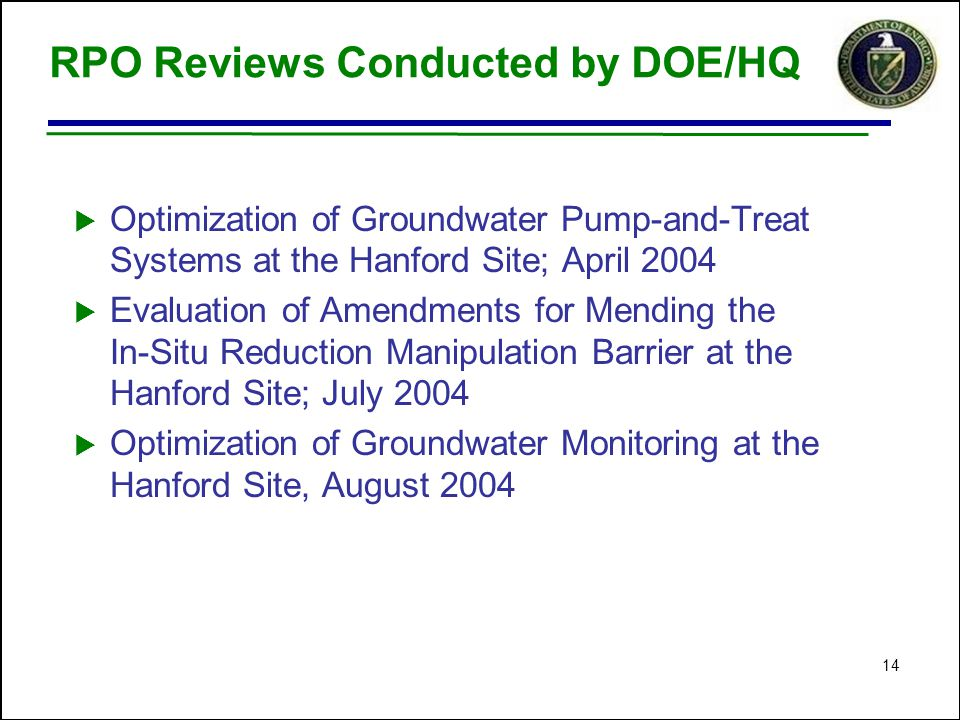 14 RPO Reviews Conducted by DOE/HQ  Optimization of Groundwater Pump-and-Treat Systems at the Hanford Site; April 2004  Evaluation of Amendments for Mending the In-Situ Reduction Manipulation Barrier at the Hanford Site; July 2004  Optimization of Groundwater Monitoring at the Hanford Site, August 2004