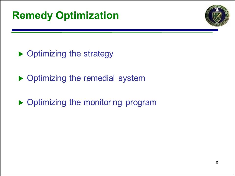8 Remedy Optimization  Optimizing the strategy  Optimizing the remedial system  Optimizing the monitoring program