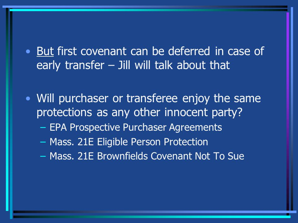 But first covenant can be deferred in case of early transfer – Jill will talk about that Will purchaser or transferee enjoy the same protections as any other innocent party.