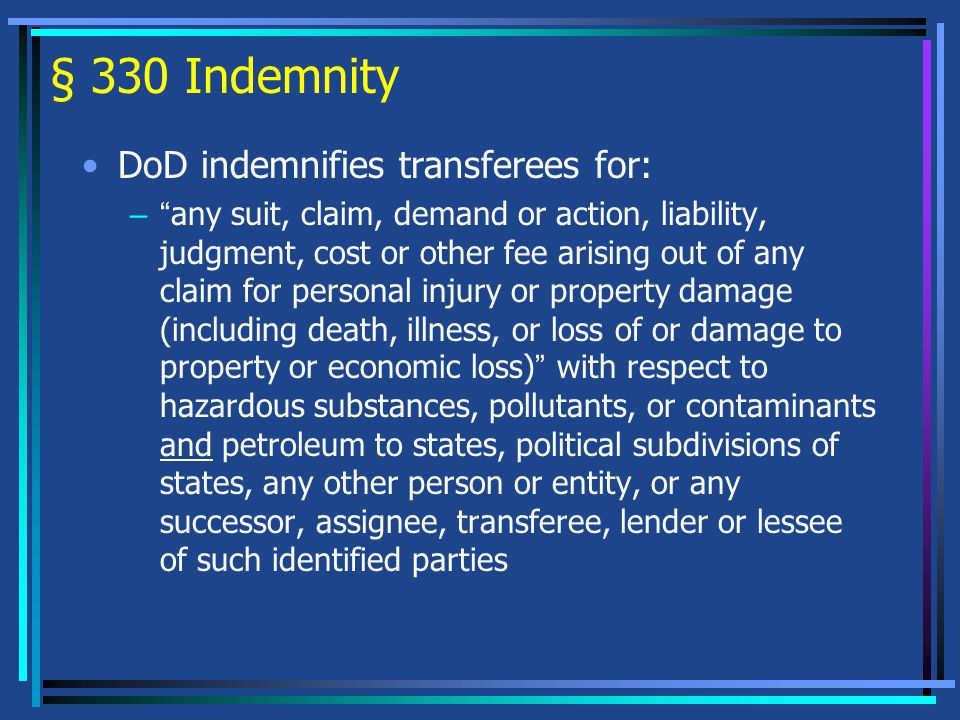 § 330 Indemnity DoD indemnifies transferees for: – any suit, claim, demand or action, liability, judgment, cost or other fee arising out of any claim for personal injury or property damage (including death, illness, or loss of or damage to property or economic loss) with respect to hazardous substances, pollutants, or contaminants and petroleum to states, political subdivisions of states, any other person or entity, or any successor, assignee, transferee, lender or lessee of such identified parties