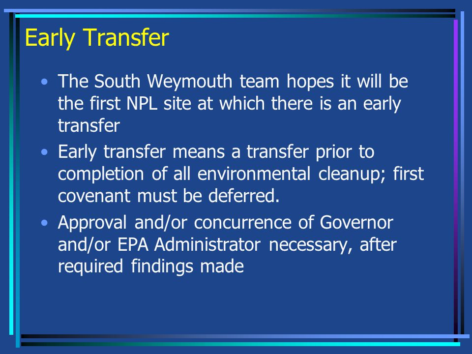 Early Transfer The South Weymouth team hopes it will be the first NPL site at which there is an early transfer Early transfer means a transfer prior to completion of all environmental cleanup; first covenant must be deferred.