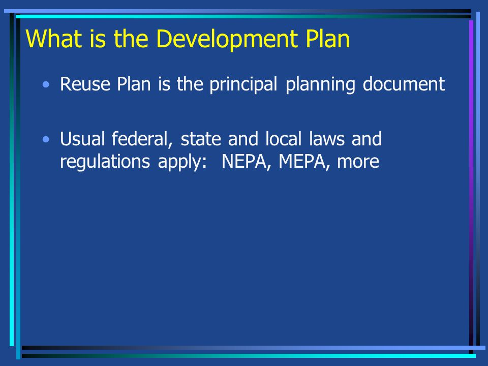 What is the Development Plan Reuse Plan is the principal planning document Usual federal, state and local laws and regulations apply: NEPA, MEPA, more