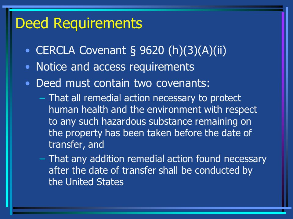 Deed Requirements CERCLA Covenant § 9620 (h)(3)(A)(ii) Notice and access requirements Deed must contain two covenants: –That all remedial action necessary to protect human health and the environment with respect to any such hazardous substance remaining on the property has been taken before the date of transfer, and –That any addition remedial action found necessary after the date of transfer shall be conducted by the United States