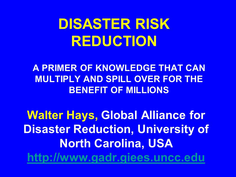 DISASTER RISK REDUCTION A PRIMER OF KNOWLEDGE THAT CAN MULTIPLY AND SPILL OVER FOR THE BENEFIT OF MILLIONS Walter Hays, Global Alliance for Disaster R