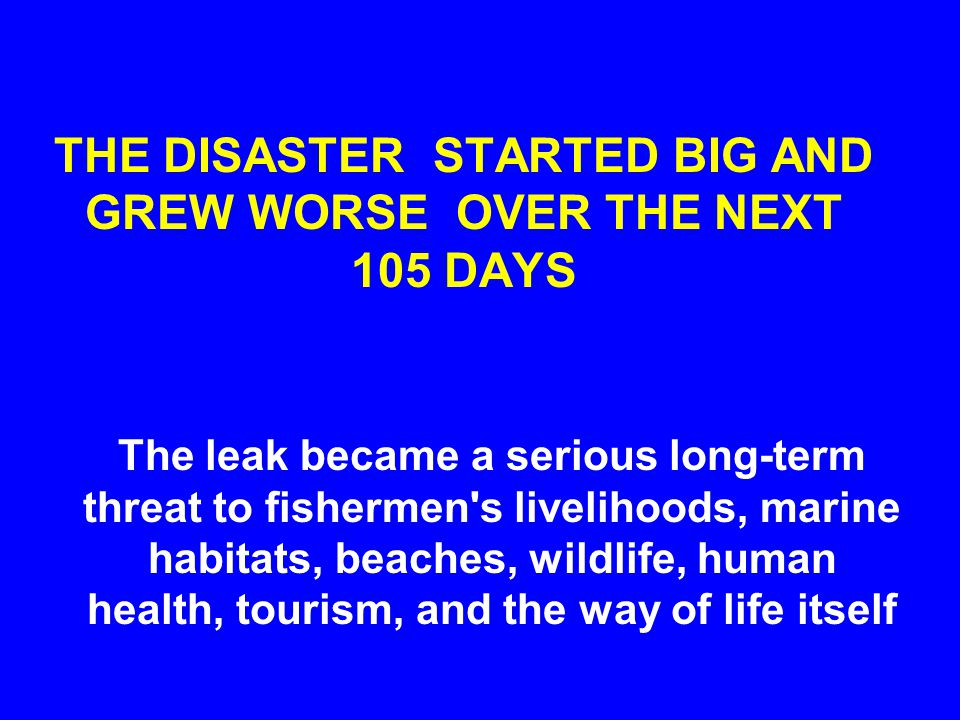 THE DISASTER STARTED BIG AND GREW WORSE OVER THE NEXT 105 DAYS The leak became a serious long-term threat to fishermen's livelihoods, marine habitats,