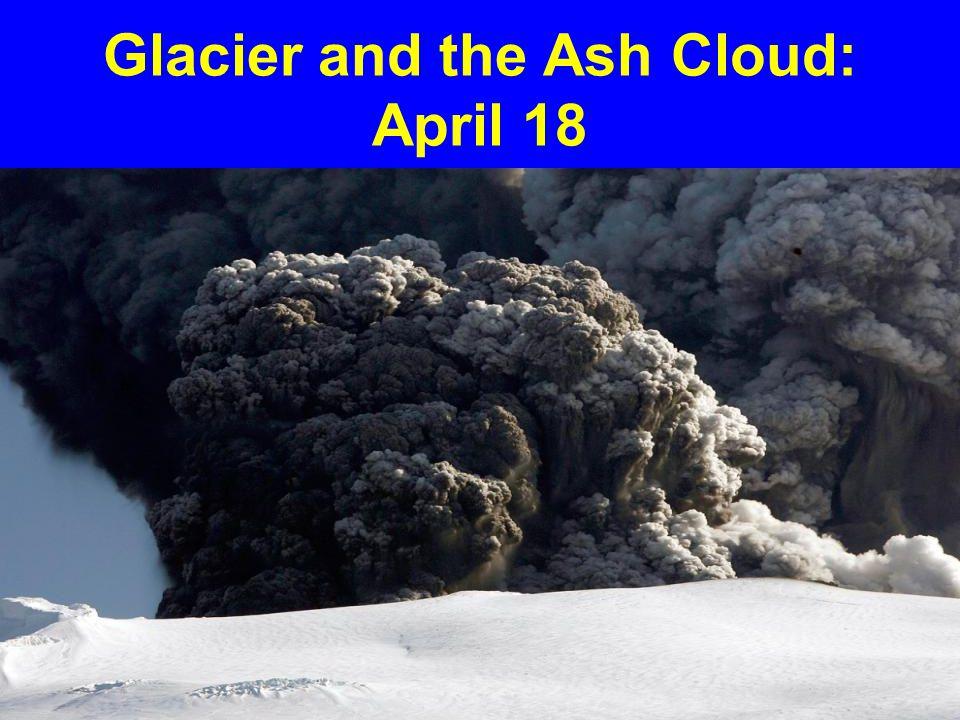 Glacier and the Ash Cloud: April 18
