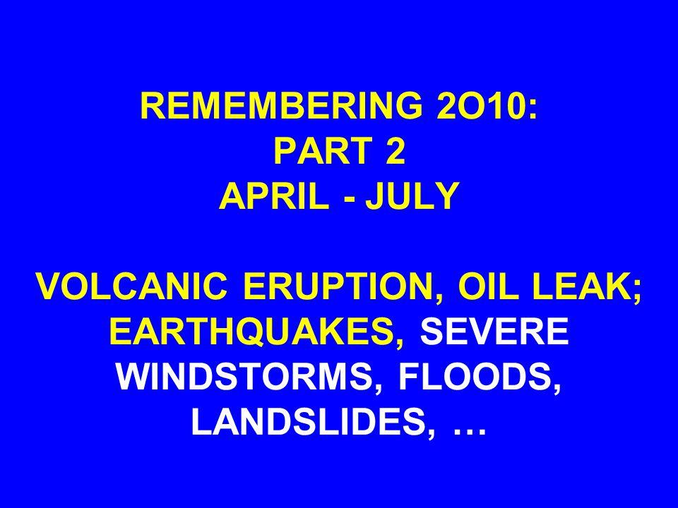 REMEMBERING 2O10: PART 2 APRIL - JULY VOLCANIC ERUPTION, OIL LEAK; EARTHQUAKES, SEVERE WINDSTORMS, FLOODS, LANDSLIDES, …