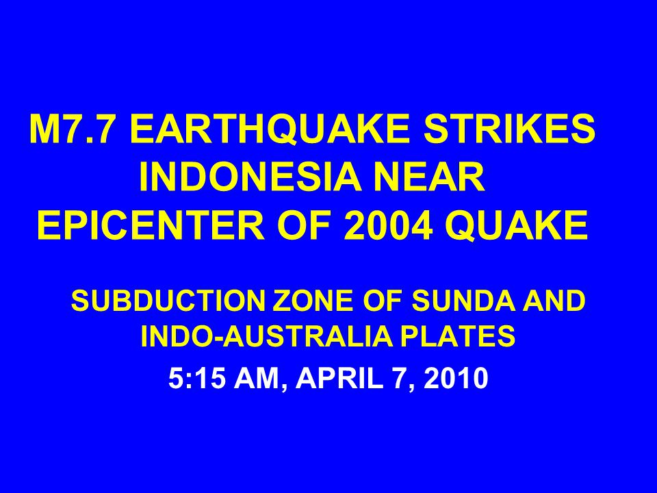 M7.7 EARTHQUAKE STRIKES INDONESIA NEAR EPICENTER OF 2004 QUAKE SUBDUCTION ZONE OF SUNDA AND INDO-AUSTRALIA PLATES 5:15 AM, APRIL 7, 2010