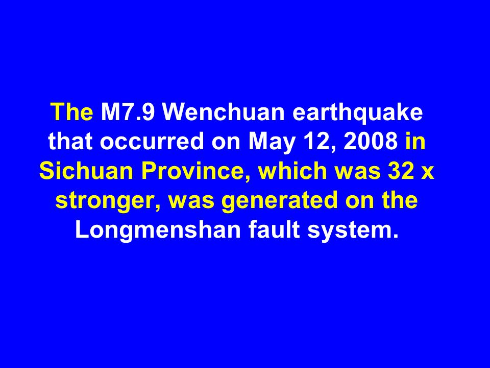 The M7.9 Wenchuan earthquake that occurred on May 12, 2008 in Sichuan Province, which was 32 x stronger, was generated on the Longmenshan fault system