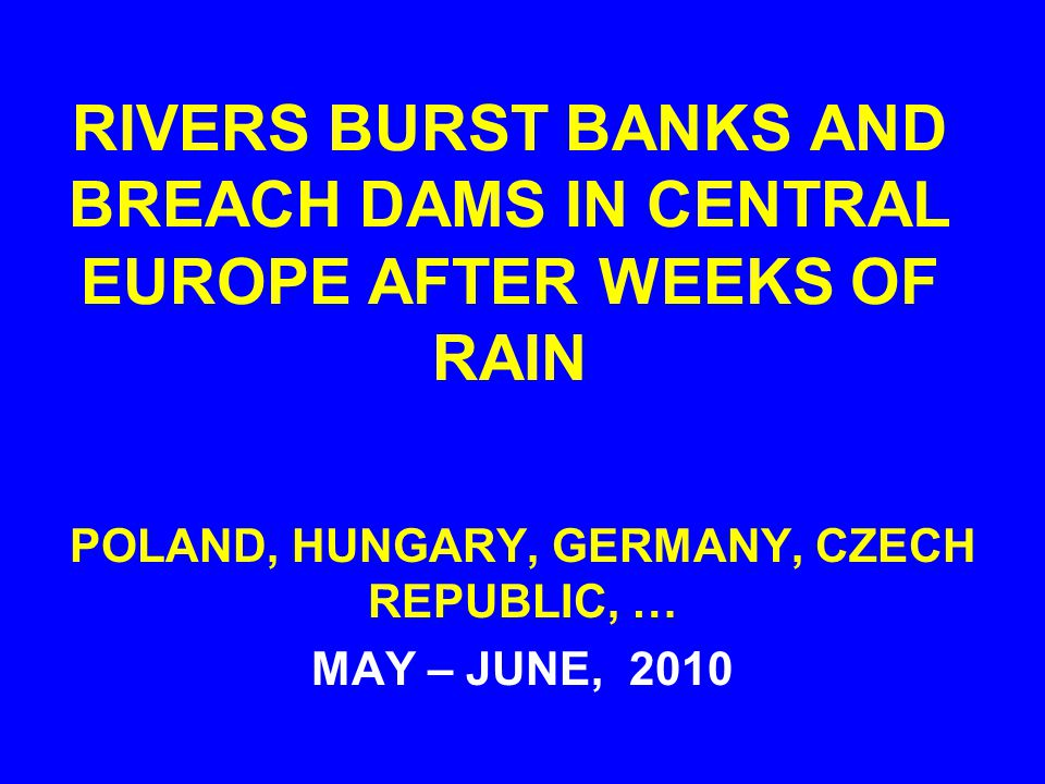 RIVERS BURST BANKS AND BREACH DAMS IN CENTRAL EUROPE AFTER WEEKS OF RAIN POLAND, HUNGARY, GERMANY, CZECH REPUBLIC, … MAY – JUNE, 2010