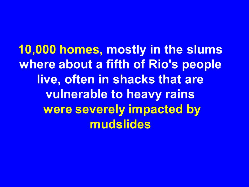 10,000 homes, mostly in the slums where about a fifth of Rio's people live, often in shacks that are vulnerable to heavy rains were severely impacted
