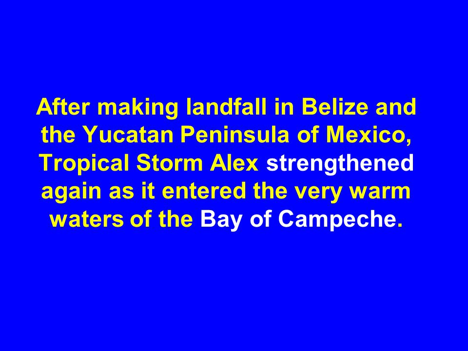 After making landfall in Belize and the Yucatan Peninsula of Mexico, Tropical Storm Alex strengthened again as it entered the very warm waters of the