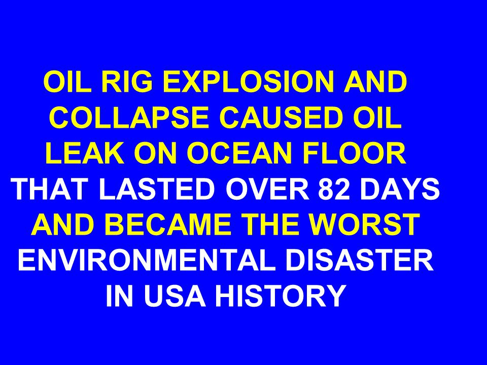 OIL RIG EXPLOSION AND COLLAPSE CAUSED OIL LEAK ON OCEAN FLOOR THAT LASTED OVER 82 DAYS AND BECAME THE WORST ENVIRONMENTAL DISASTER IN USA HISTORY
