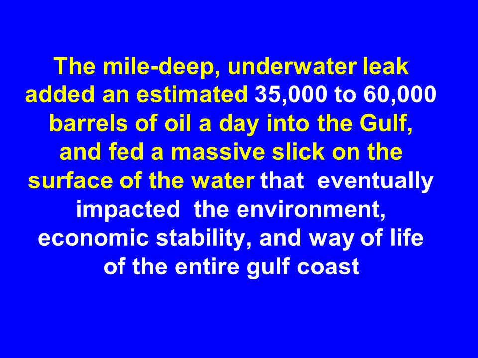 The mile-deep, underwater leak added an estimated 35,000 to 60,000 barrels of oil a day into the Gulf, and fed a massive slick on the surface of the w