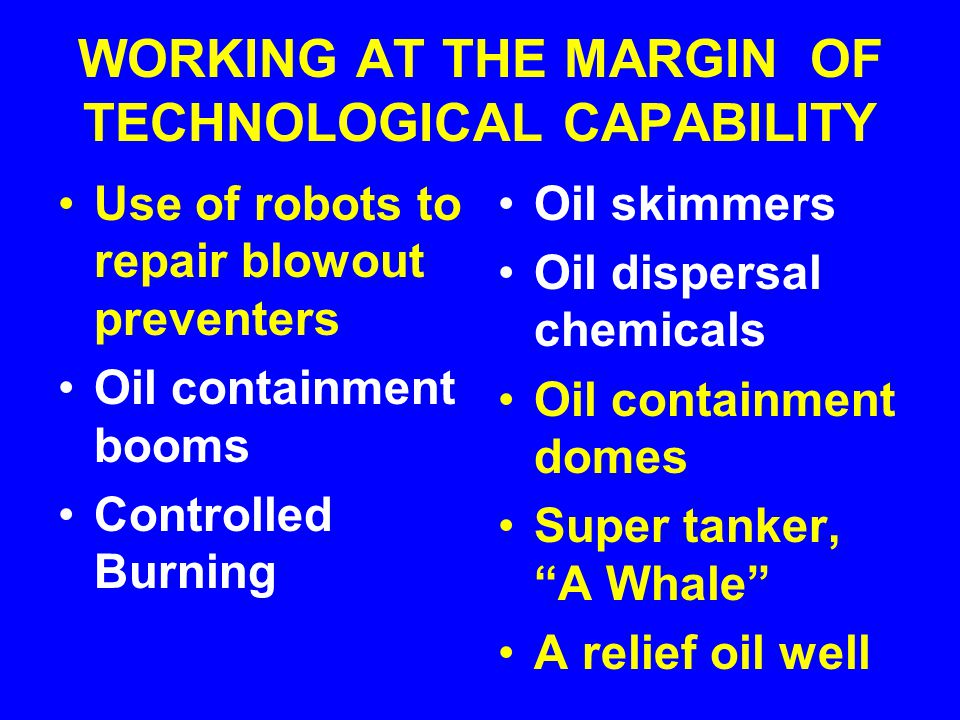 WORKING AT THE MARGIN OF TECHNOLOGICAL CAPABILITY Use of robots to repair blowout preventers Oil containment booms Controlled Burning Oil skimmers Oil