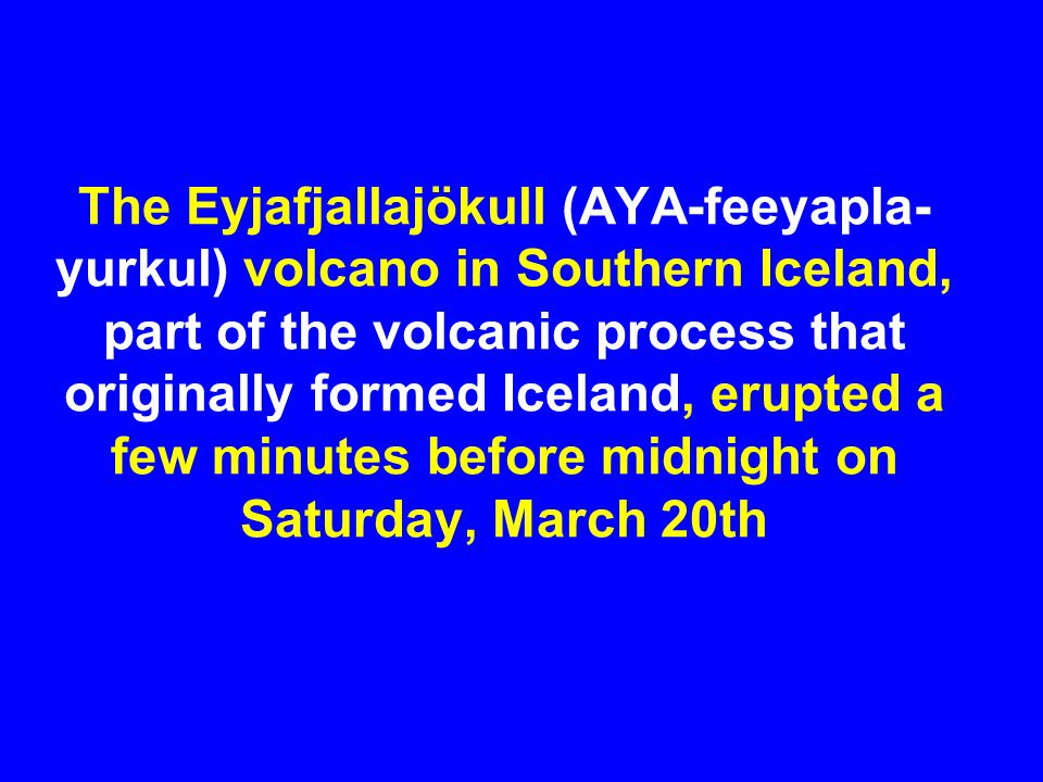 The Eyjafjallajökull (AYA-feeyapla- yurkul) volcano in Southern Iceland, part of the volcanic process that originally formed Iceland, erupted a few mi