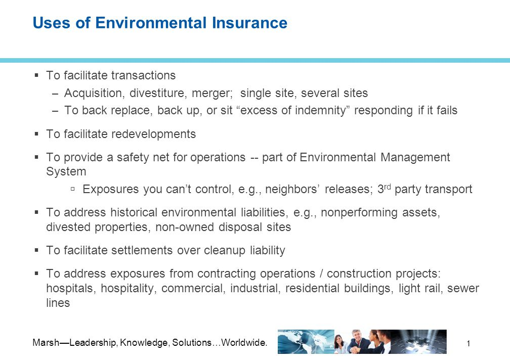 Marsh—Leadership, Knowledge, Solutions…Worldwide. 1 Uses of Environmental Insurance  To facilitate transactions – Acquisition, divestiture, merger; s