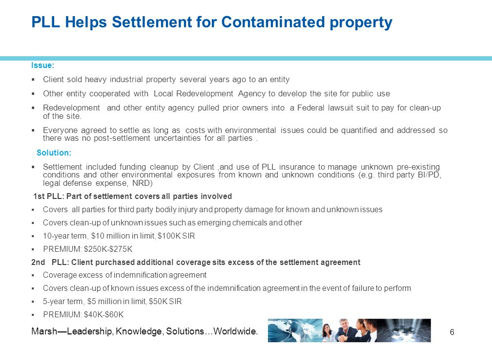 Marsh—Leadership, Knowledge, Solutions…Worldwide. 6 PLL Helps Settlement for Contaminated property Issue:  Client sold heavy industrial property seve