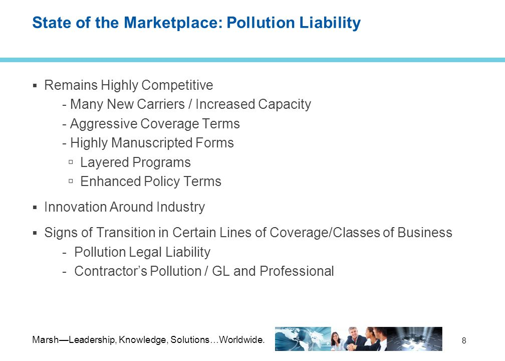 Marsh—Leadership, Knowledge, Solutions…Worldwide. 8 State of the Marketplace: Pollution Liability  Remains Highly Competitive - Many New Carriers / I