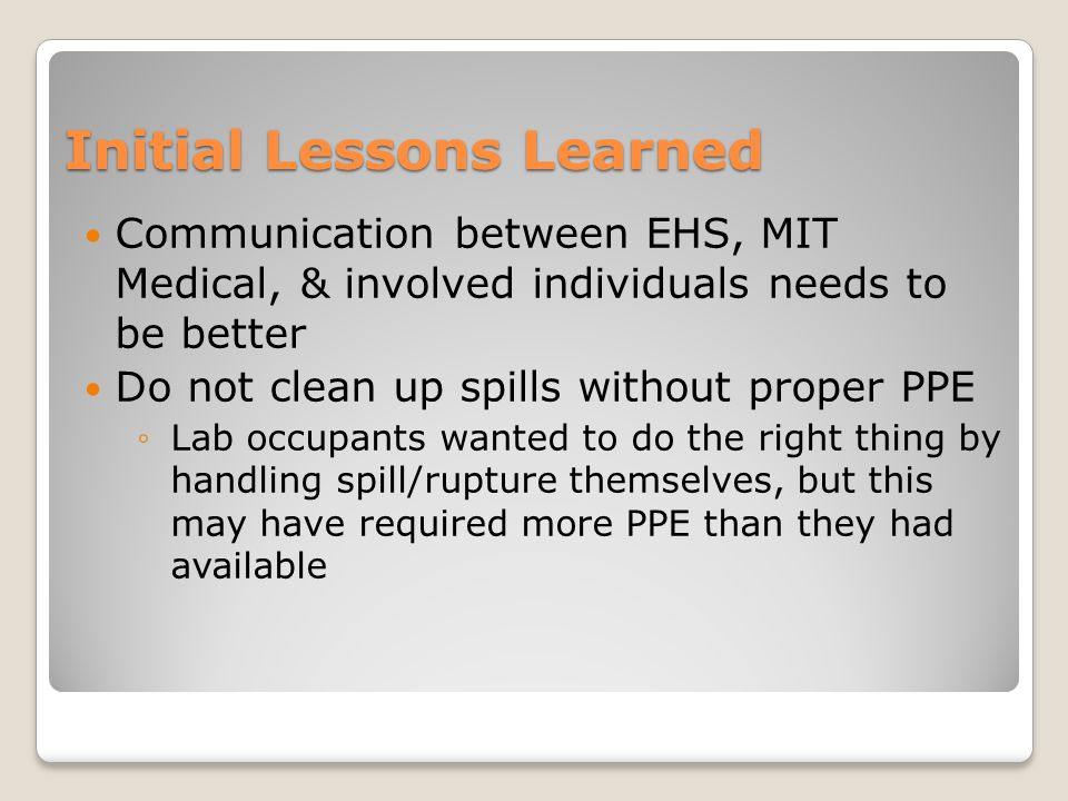 Initial Lessons Learned Communication between EHS, MIT Medical, & involved individuals needs to be better Do not clean up spills without proper PPE ◦Lab occupants wanted to do the right thing by handling spill/rupture themselves, but this may have required more PPE than they had available