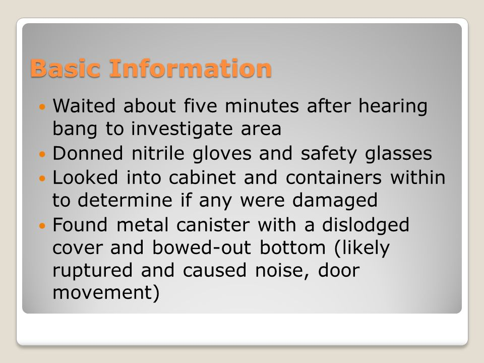 Basic Information Waited about five minutes after hearing bang to investigate area Donned nitrile gloves and safety glasses Looked into cabinet and containers within to determine if any were damaged Found metal canister with a dislodged cover and bowed-out bottom (likely ruptured and caused noise, door movement)