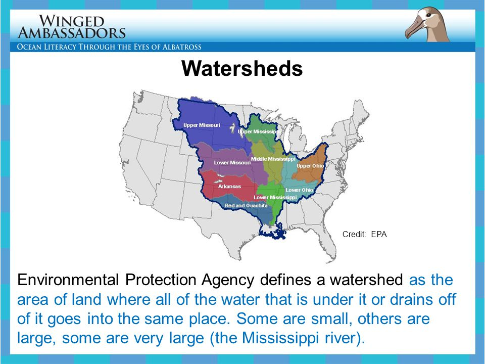 Watersheds Credit: EPA Environmental Protection Agency defines a watershed as the area of land where all of the water that is under it or drains off of it goes into the same place.