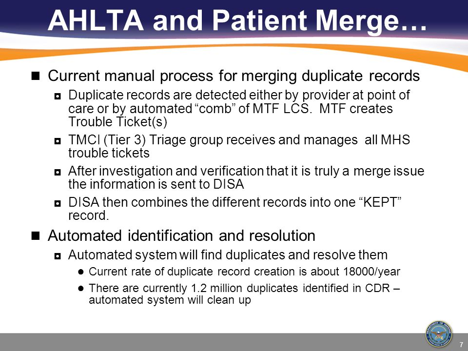 7 AHLTA and Patient Merge… Current manual process for merging duplicate records ◘Duplicate records are detected either by provider at point of care or by automated comb of MTF LCS.