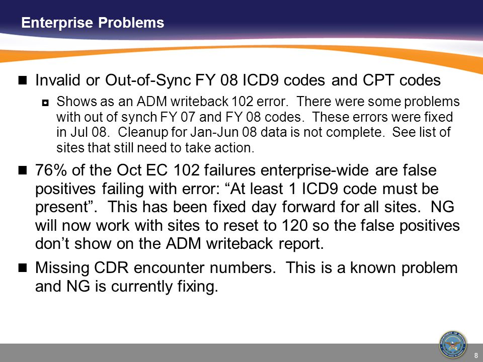 8 Enterprise Problems Invalid or Out-of-Sync FY 08 ICD9 codes and CPT codes ◘Shows as an ADM writeback 102 error.