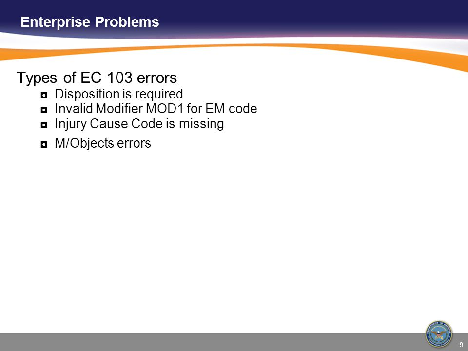 9 Enterprise Problems Types of EC 103 errors ◘Disposition is required ◘Invalid Modifier MOD1 for EM code ◘Injury Cause Code is missing ◘M/Objects errors