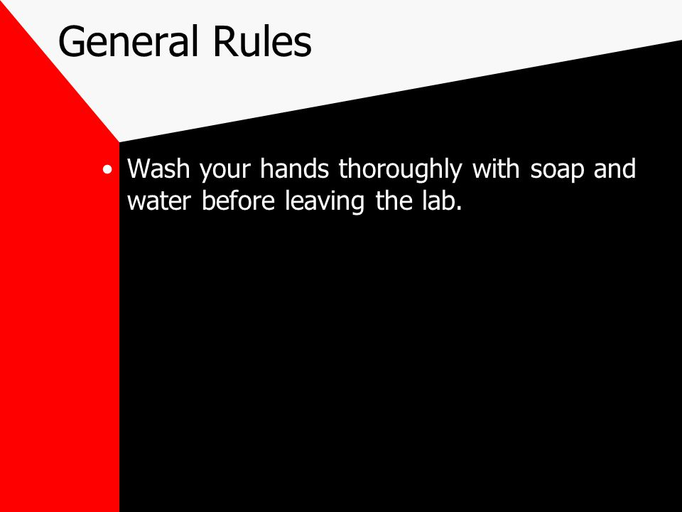 General Rules Wash your hands thoroughly with soap and water before leaving the lab.