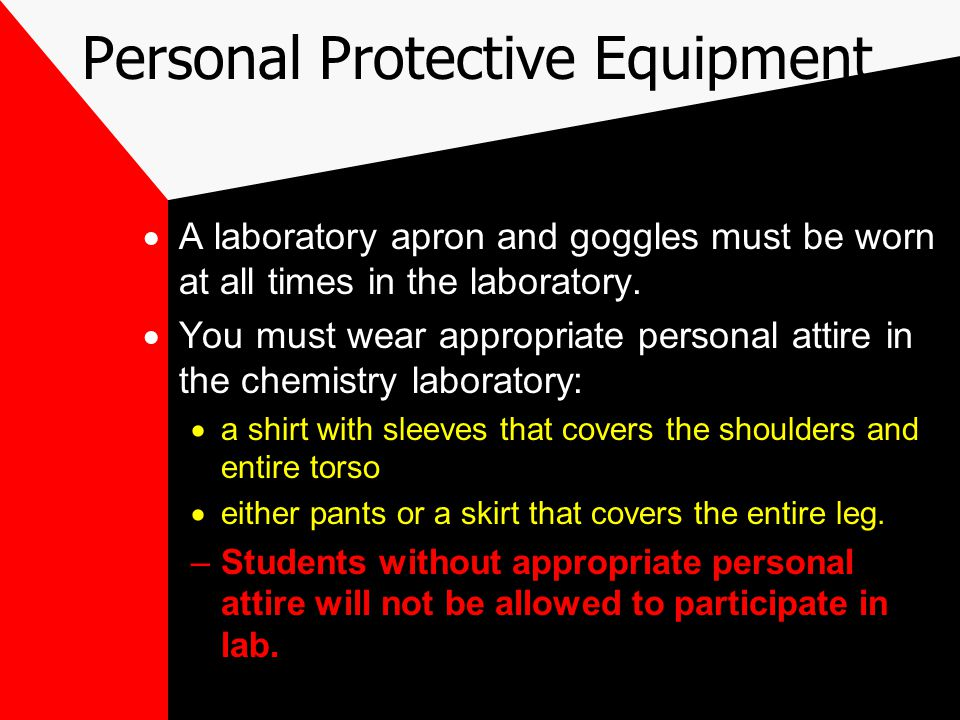 Personal Protective Equipment  A laboratory apron and goggles must be worn at all times in the laboratory.