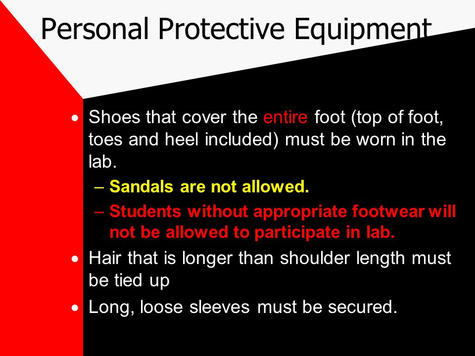 Personal Protective Equipment  Shoes that cover the entire foot (top of foot, toes and heel included) must be worn in the lab.
