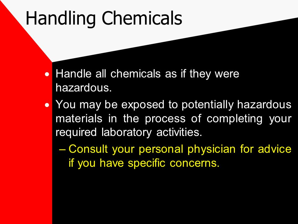 Handling Chemicals  Handle all chemicals as if they were hazardous.